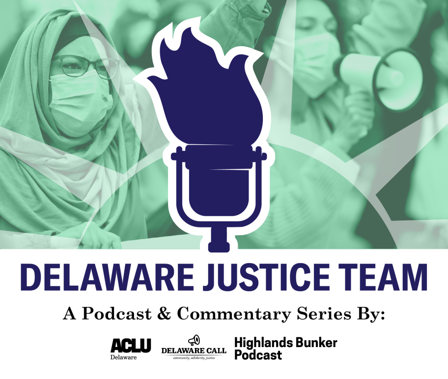 Delaware Justice Team, a Podcast & Commentary series by ACLU of Delaware, the Delaware Call, and the Highlands Bunker