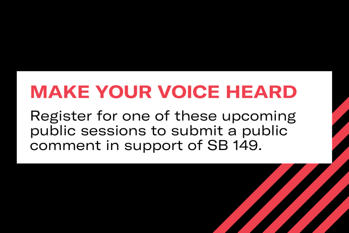 Make your voice heard: Register for one of these upcoming public sessions to submit a public comment in support of SB 149.